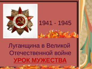 Луганщина в Великой Отечественной войне УРОК МУЖЕСТВА 1941 - 1945