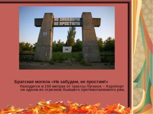 Братская могила «Не забудем, не простим!» Находится в 150 метрах от трассы Лу