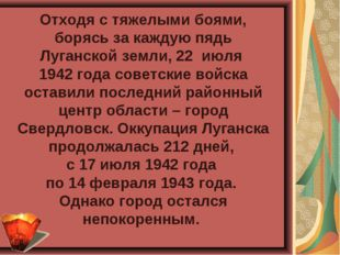 Отходя с тяжелыми боями, борясь за каждую пядь Луганской земли, 22 июля 1942
