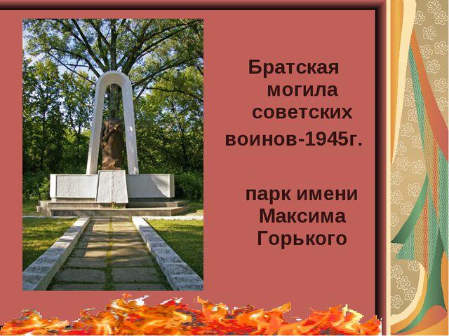 Братская могила советских воинов-1945г. парк имени Максима Горького