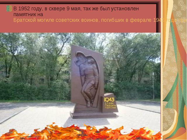В 1952 году, в сквере 9 мая, так же был установлен памятник наБратской могил...