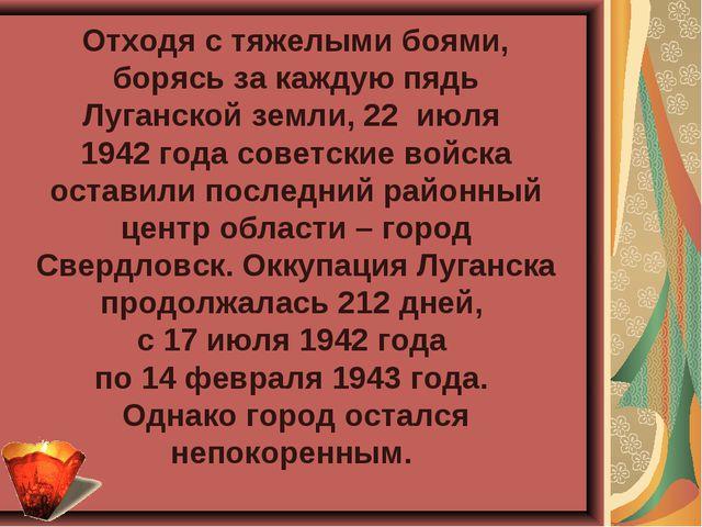Отходя с тяжелыми боями, борясь за каждую пядь Луганской земли, 22 июля 1942...