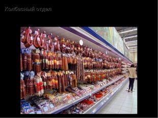 Колбасный отдел – продажа полукопчёных, копчёных, варёных, ливерных колбас; с