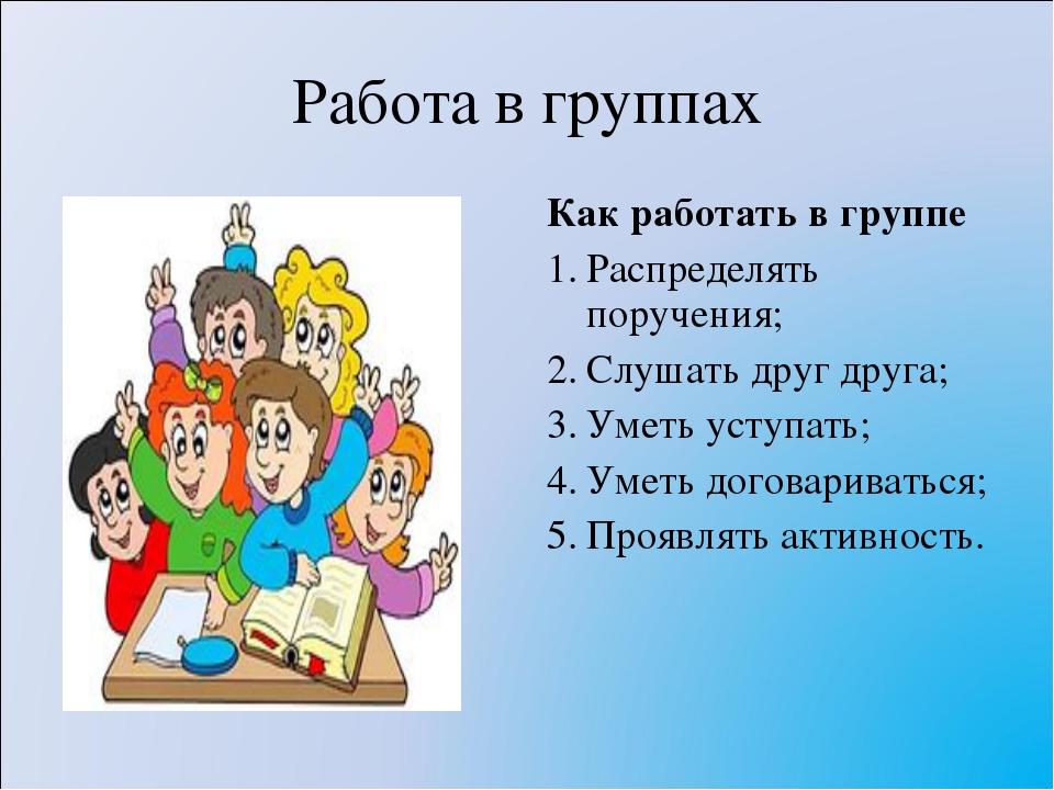 Работа в группах Как работать в группе Распределять поручения; Слушать друг д...