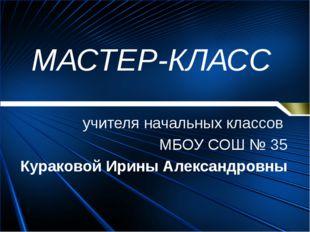 МАСТЕР-КЛАСС учителя начальных классов МБОУ СОШ № 35 Кураковой Ирины Александ