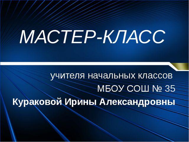 МАСТЕР-КЛАСС учителя начальных классов МБОУ СОШ № 35 Кураковой Ирины Александ...