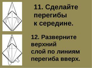 11. Сделайте перегибы к середине. 12. Разверните верхний слой по линиям перег