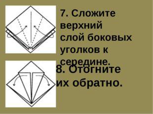 7. Сложите верхний слой боковых уголков к середине. 8. Отогните их обратно.