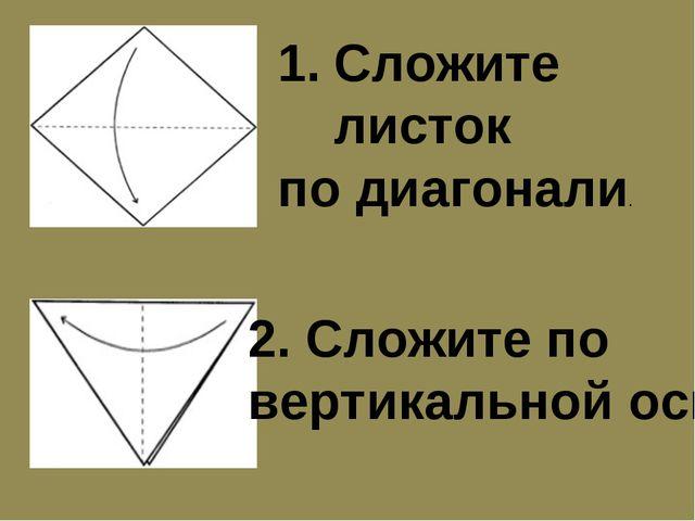Сложите листок по диагонали. 2. Сложите по вертикальной оси.