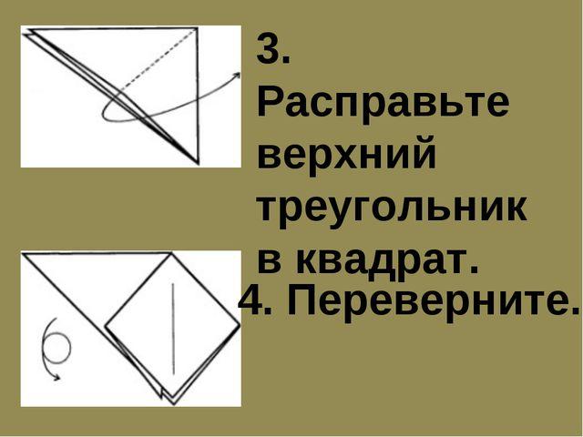3. Расправьте верхний треугольник в квадрат. 4. Переверните.