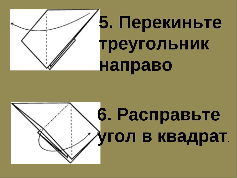 5. Перекиньте треугольник направо 6. Расправьте угол в квадрат.