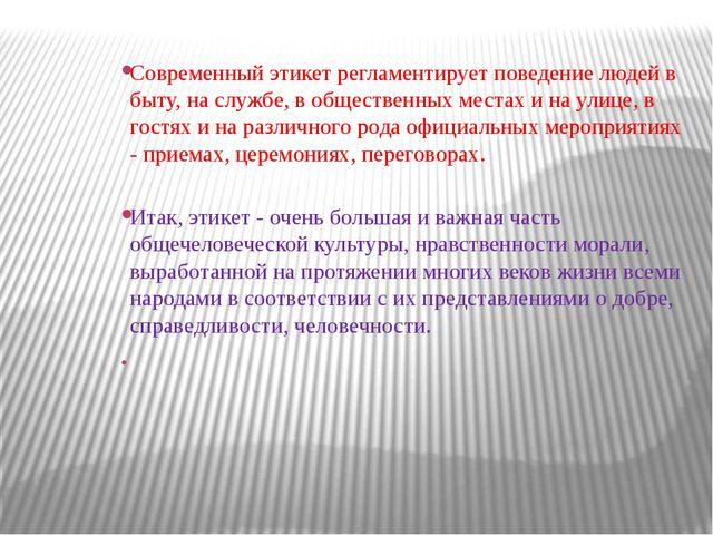 Современный этикет регламентирует поведение людей в быту, на службе, в общес...