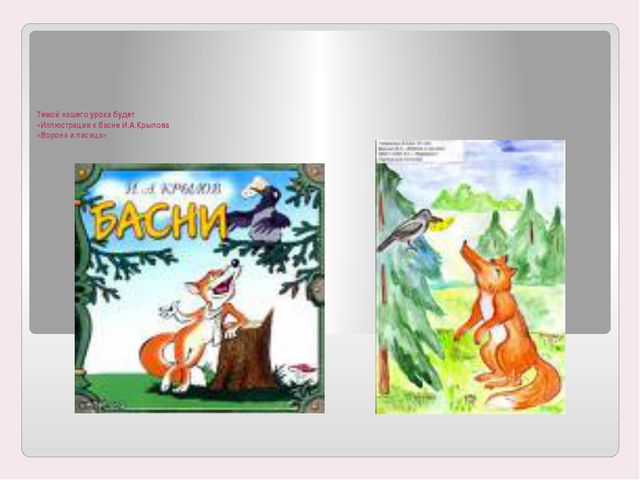 Темой нашего урока будет «Иллюстрация к басне И.А.Крылова «Ворона и лисица»