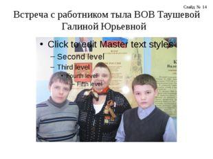 Встреча с работником тыла ВОВ Таушевой Галиной Юрьевной Слайд № 14