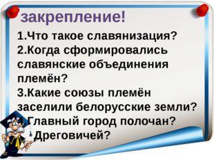 закрепление! 1.Что такое славянизация? 2.Когда сформировались славянские объе