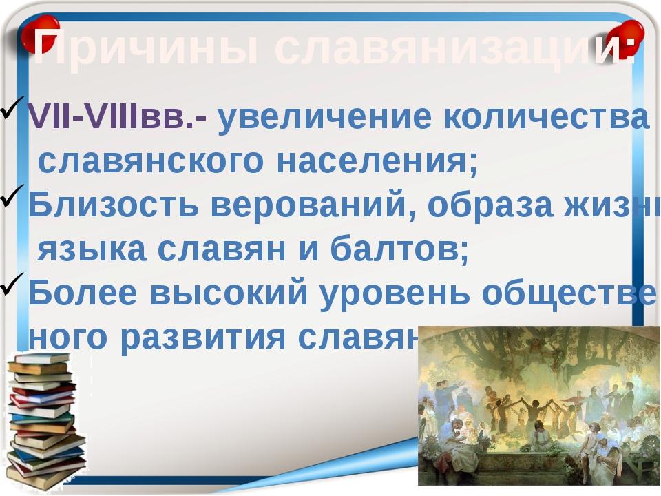 Причины славянизации: VII-VIIIвв.- увеличение количества славянского населени...