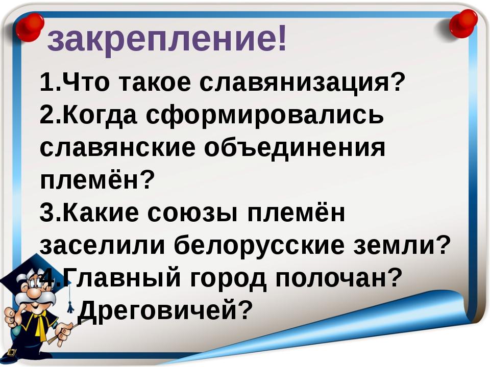 закрепление! 1.Что такое славянизация? 2.Когда сформировались славянские объе...