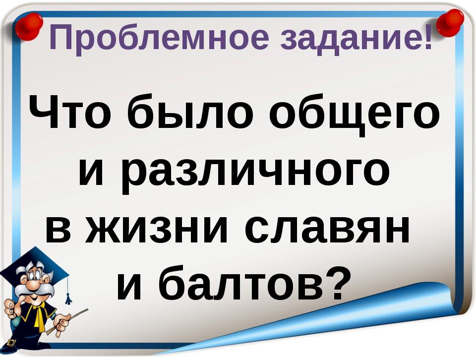 Проблемное задание! Что было общего и различного в жизни славян и балтов?