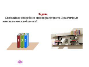 Задача Сколькими способами можно расставить 3 различные книги на книжной полк