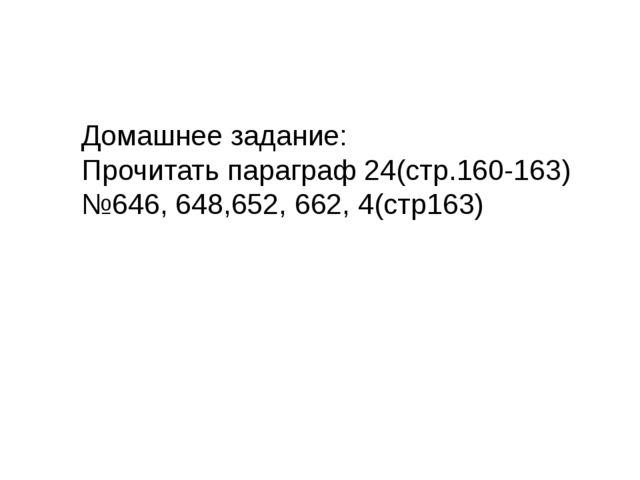 Домашнее задание: Прочитать параграф 24(стр.160-163) №646, 648,652, 662, 4(ст...