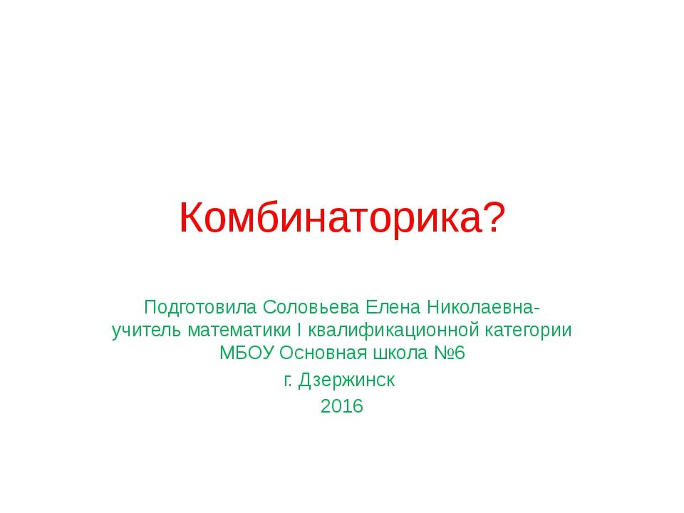 Комбинаторика? Подготовила Соловьева Елена Николаевна-учитель математики I кв...
