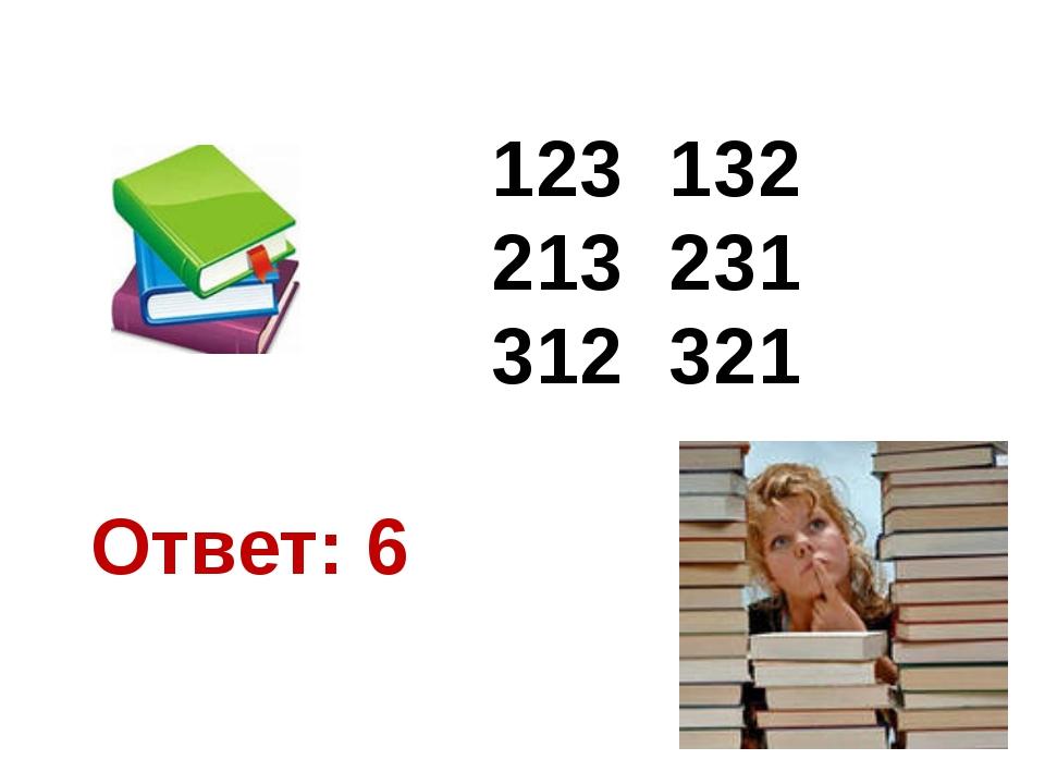 123 132 213 231 312 321 Ответ: 6