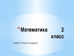 УЧИМСЯ РЕШАТЬ ЗАДАЧИ Математика 2 класс