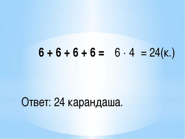 6 + 6 + 6 + 6 = 6  4 = 24(к.) Ответ: 24 карандаша.