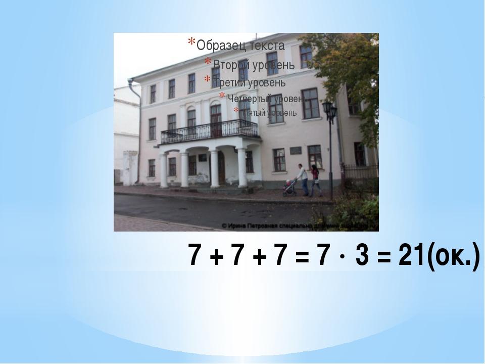 7 + 7 + 7 = 7  3 = 21(ок.)