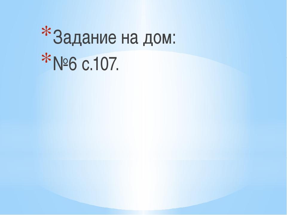 Задание на дом: №6 с.107.