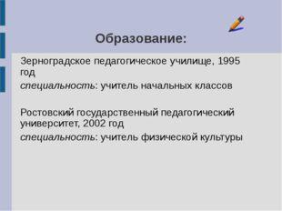 Образование: Зерноградское педагогическое училище, 1995 год специальность: уч