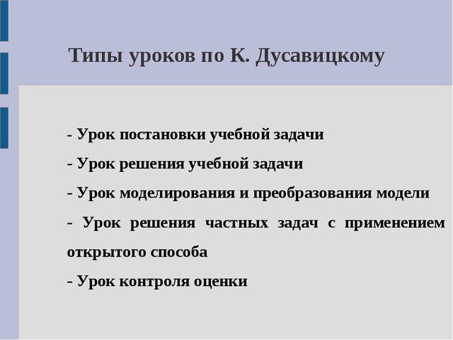 Типы уроков по К. Дусавицкому - Урок постановки учебной задачи - Урок решения...