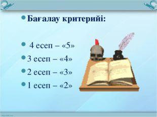Бағалау критерийі: 4 есеп – «5» 3 есеп – «4» 2 есеп – «3» 1 есеп – «2»