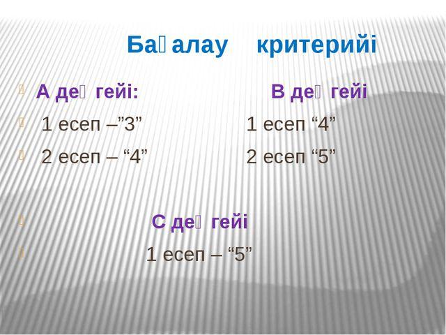 """Бағалау критерийі А деңгейі: В деңгейі 1 есеп –""""3"""" 1 есеп """"4"""" 2 есеп – """"4"""" 2..."""
