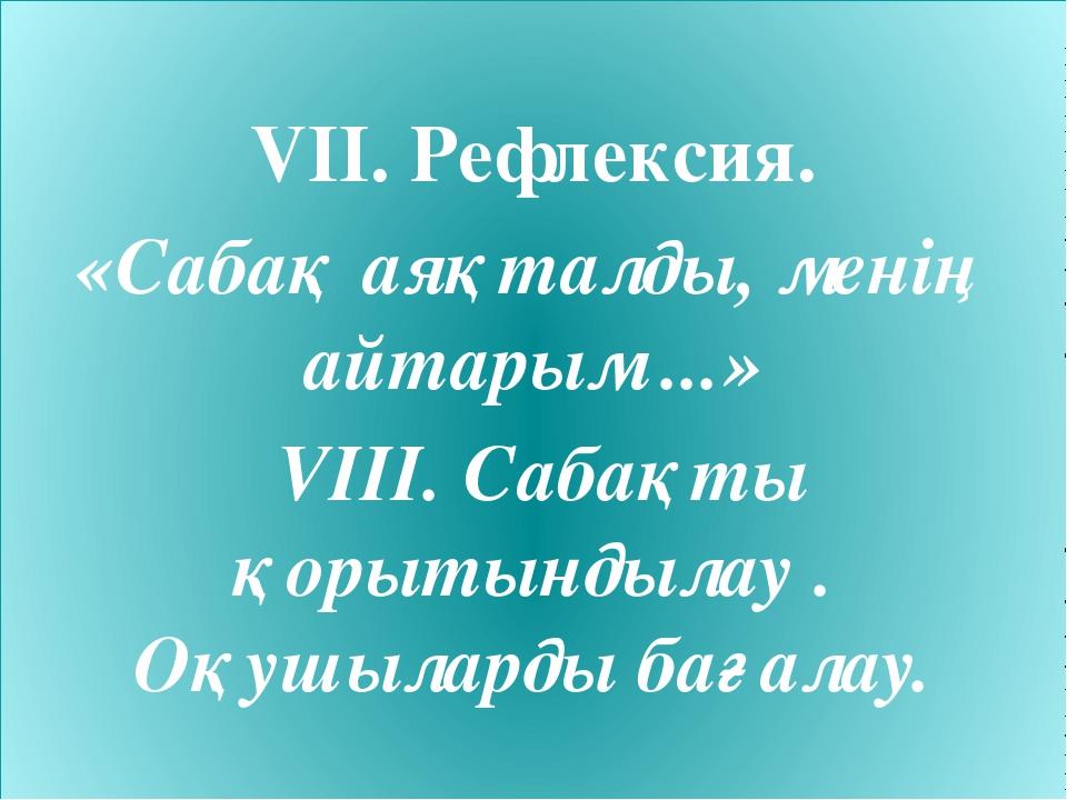 VII. Рефлексия. «Сабақ аяқталды, менің айтарым ...» VIII. Сабақты қорытындыл...