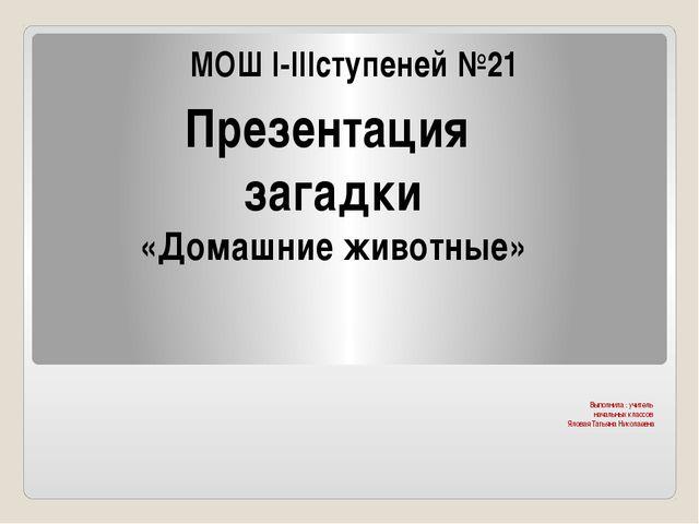 Выполнила : учитель начальных классов Яловая Татьяна Николаевна МОШ I-IIIсту...