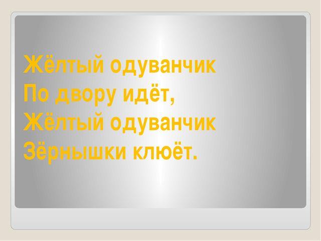Жёлтый одуванчик По двору идёт, Жёлтый одуванчик Зёрнышки клюёт.