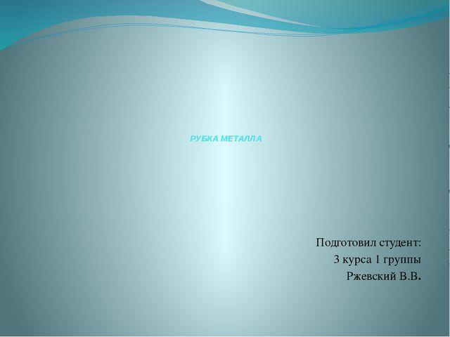 РУБКА МЕТАЛЛА Подготовил студент: 3 курса 1 группы Ржевский В.В.