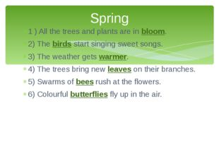1 ) All the trees and plants are in bloom. 2) The birds start singing sweet s