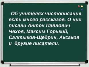 Об учителях чистописания есть много рассказов. О них писали Антон Павлович Ч