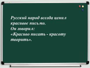 Русский народ всегда ценил красивое письмо. Он говорил: «Красиво писать - кра