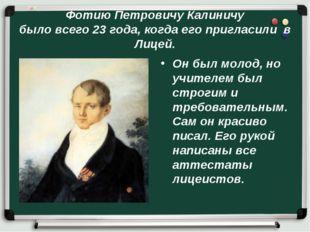 Фотию Петровичу Калиничу было всего 23 года, когда его пригласили в Лицей. Он