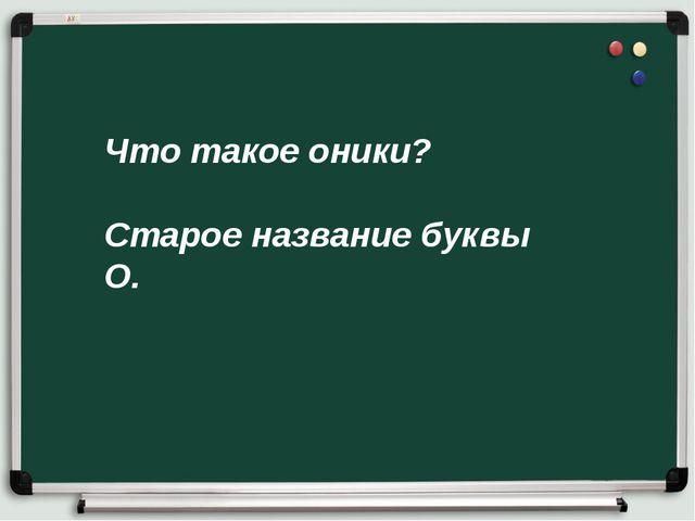 Что такое оники? Старое название буквы О.