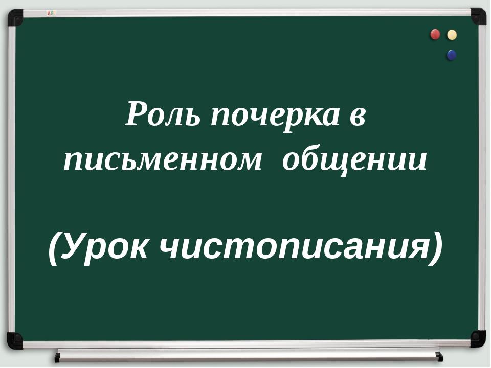 Роль почерка в письменном общении (Урок чистописания)