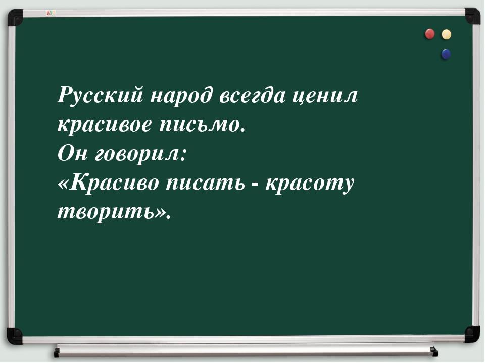 Русский народ всегда ценил красивое письмо. Он говорил: «Красиво писать - кра...