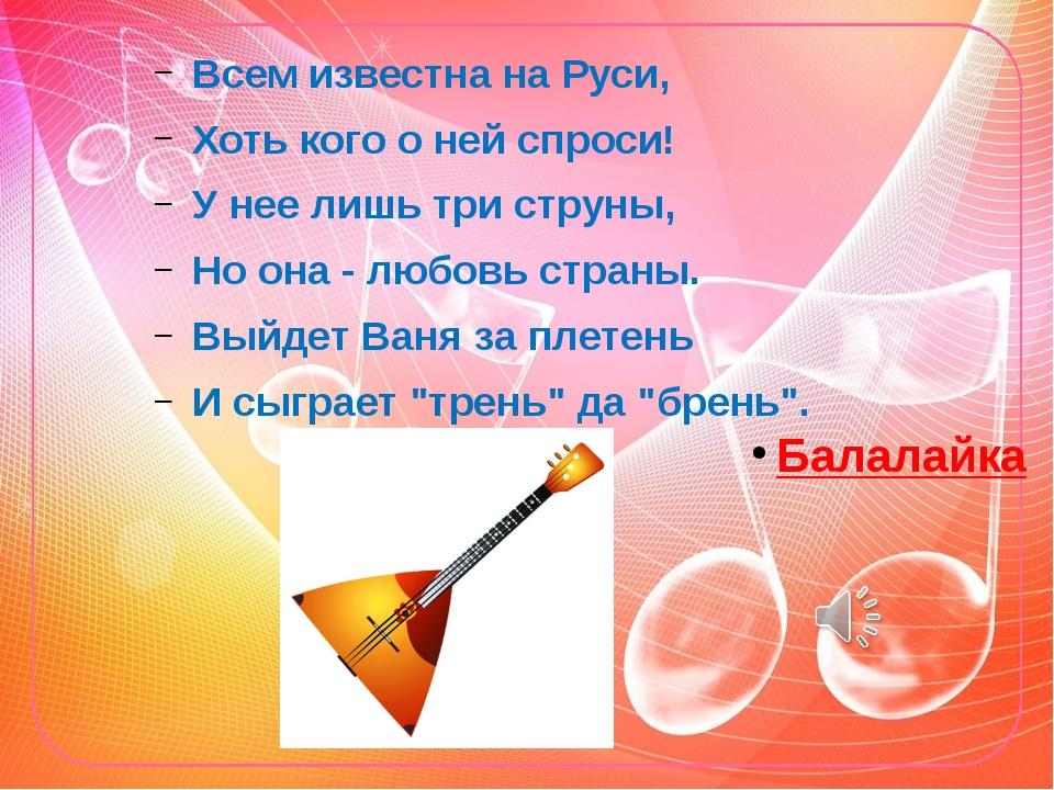 Всем известна на Руси, Хоть кого о ней спроси! У нее лишь три струны, Но она...