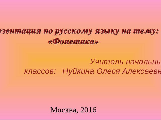 Презентация по русскому языку на тему: «Фонетика» Учитель начальных классов:...