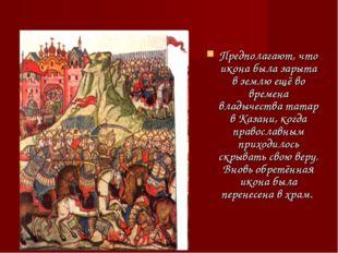 Предполагают, что икона была зарыта в землю ещё во времена владычества татар