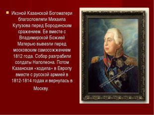 Иконой Казанской Богоматери благословляли Михаила Кутузова перед Бородинским