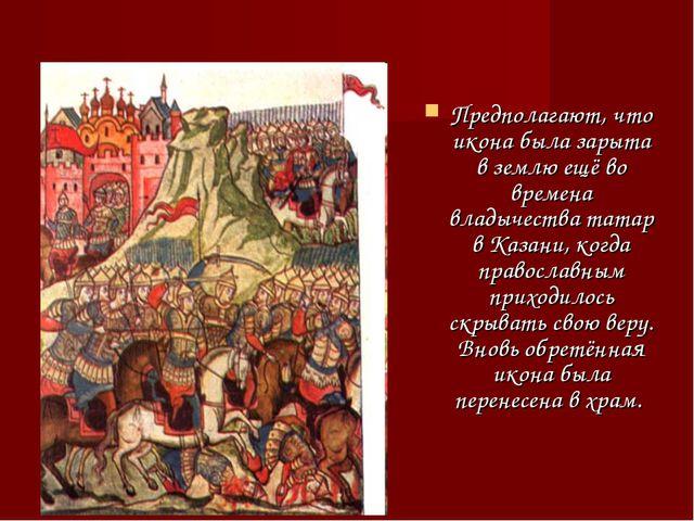 Предполагают, что икона была зарыта в землю ещё во времена владычества татар...
